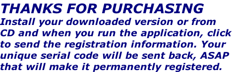 THANKS FOR PURCHASING Install your downloaded version or from CD and when you run the application, click to send the registration information. Your unique serial code will be sent back, ASAP that will make it permanently registered.