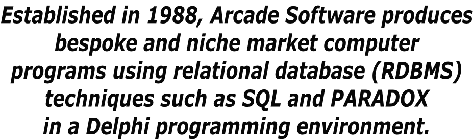 Established in 1988, Arcade Software produces bespoke and niche market computer programs using relational database (RDBMS) techniques such as SQL and PARADOX in a Delphi programming environment.